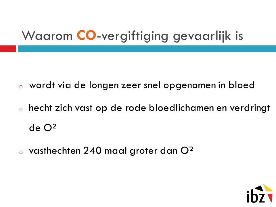Waarom CO -vergiftiging gevaarlijk is o wordt via de longen zeer snel opgenomen in bloed o hecht zich vast op de rode bloedlichamen en verdringt de O²