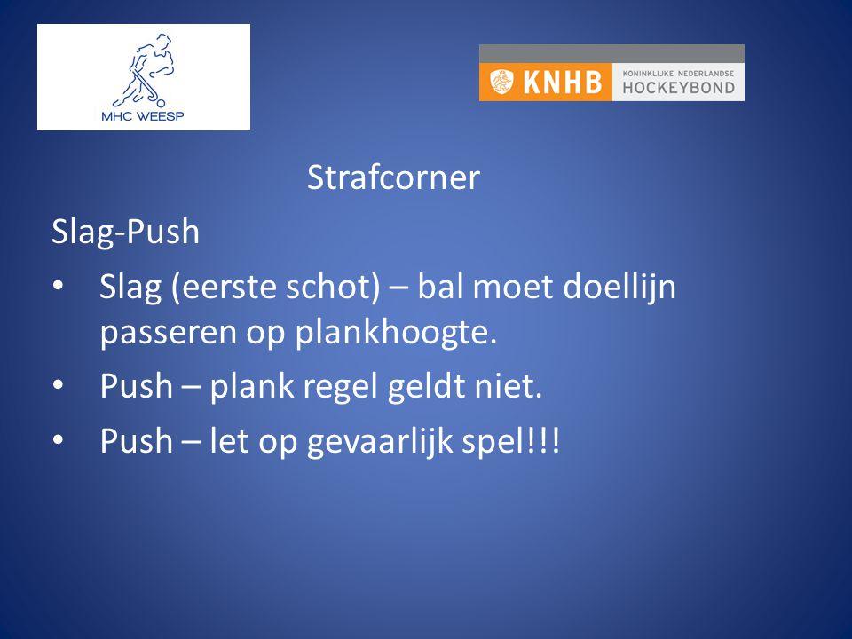 Strafcorner Slag-Push Slag (eerste schot) – bal moet doellijn passeren op plankhoogte. Push – plank regel geldt niet. Push – let op gevaarlijk spel!!!