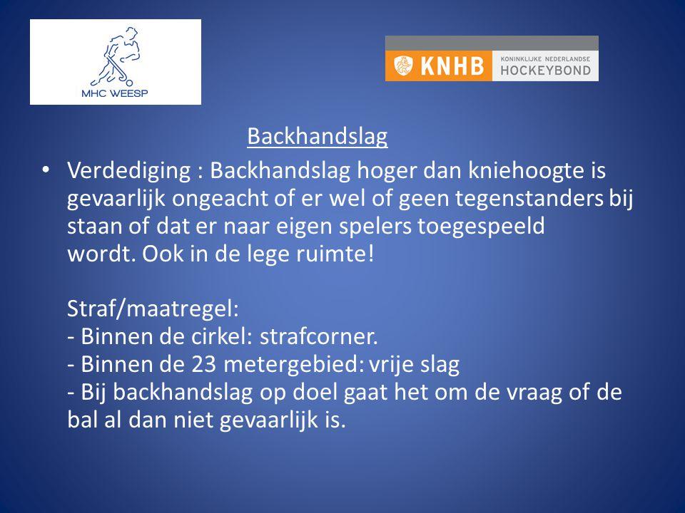 Backhandslag Verdediging : Backhandslag hoger dan kniehoogte is gevaarlijk ongeacht of er wel of geen tegenstanders bij staan of dat er naar eigen spe