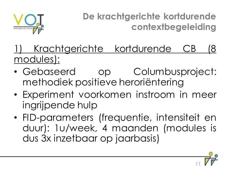 De krachtgerichte kortdurende contextbegeleiding 1) Krachtgerichte kortdurende CB (8 modules): Gebaseerd op Columbusproject: methodiek positieve heroriëntering Experiment voorkomen instroom in meer ingrijpende hulp FID-parameters (frequentie, intensiteit en duur): 1u/week, 4 maanden (modules is dus 3x inzetbaar op jaarbasis) 11