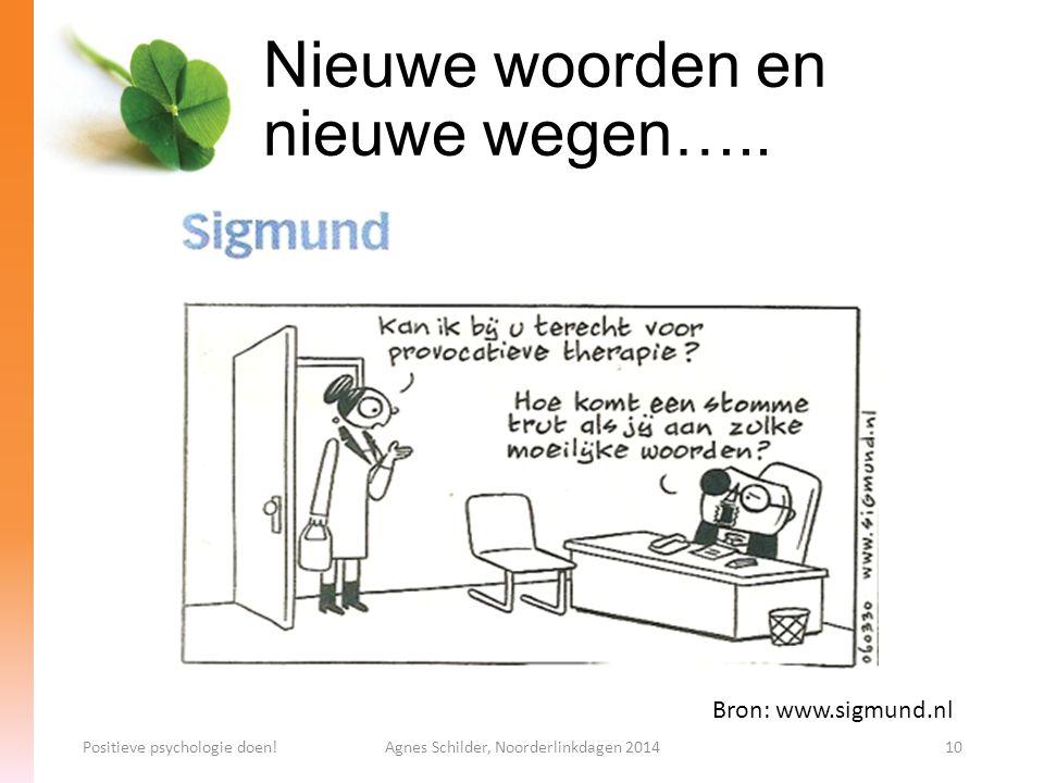 Nieuwe woorden en nieuwe wegen….. Positieve psychologie doen!Agnes Schilder, Noorderlinkdagen 201410 Bron: www.sigmund.nl