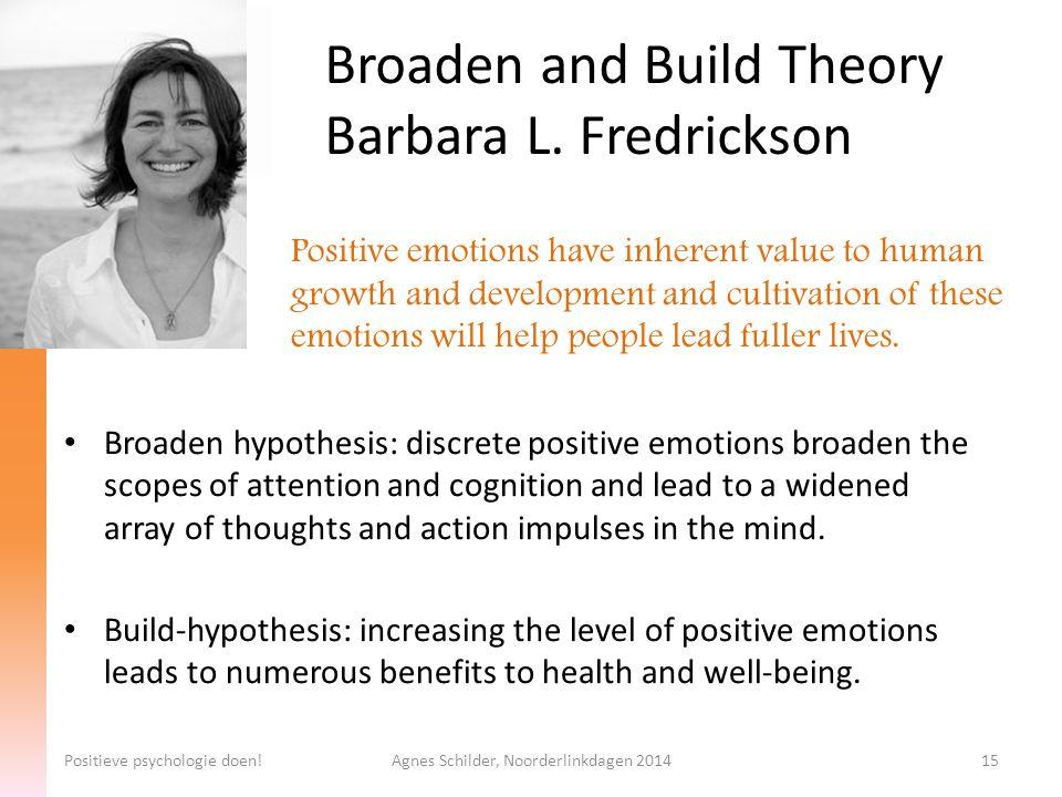 Broaden and Build Theory Barbara L. Fredrickson Positieve psychologie doen!Agnes Schilder, Noorderlinkdagen 201415 Broaden hypothesis: discrete positi
