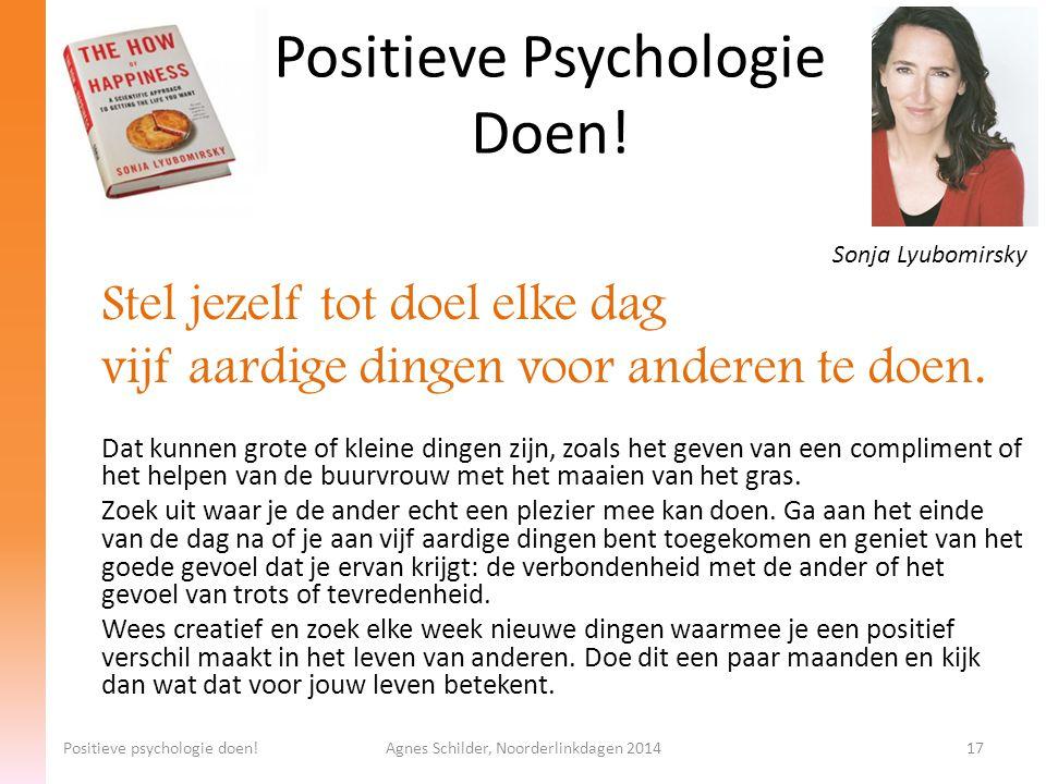 Positieve Psychologie Doen! Positieve psychologie doen!Agnes Schilder, Noorderlinkdagen 201417 Sonja Lyubomirsky Stel jezelf tot doel elke dag vijf aa