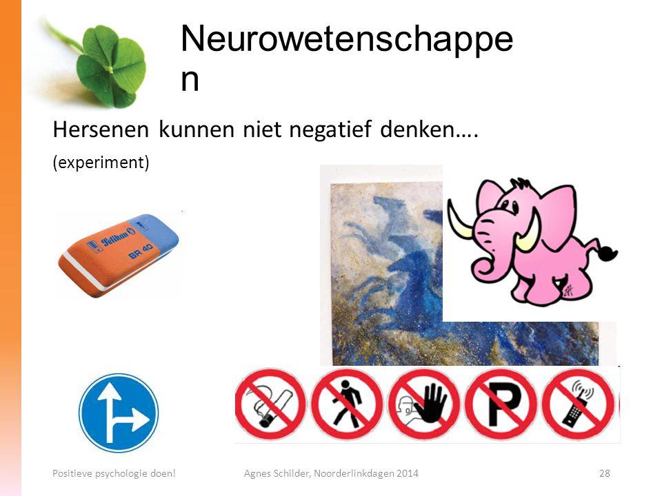 Neurowetenschappe n Positieve psychologie doen!Agnes Schilder, Noorderlinkdagen 201428 Hersenen kunnen niet negatief denken…. (experiment)