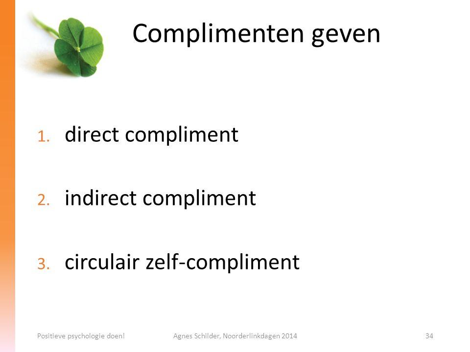 Complimenten geven 1. direct compliment 2. indirect compliment 3. circulair zelf-compliment Positieve psychologie doen!Agnes Schilder, Noorderlinkdage