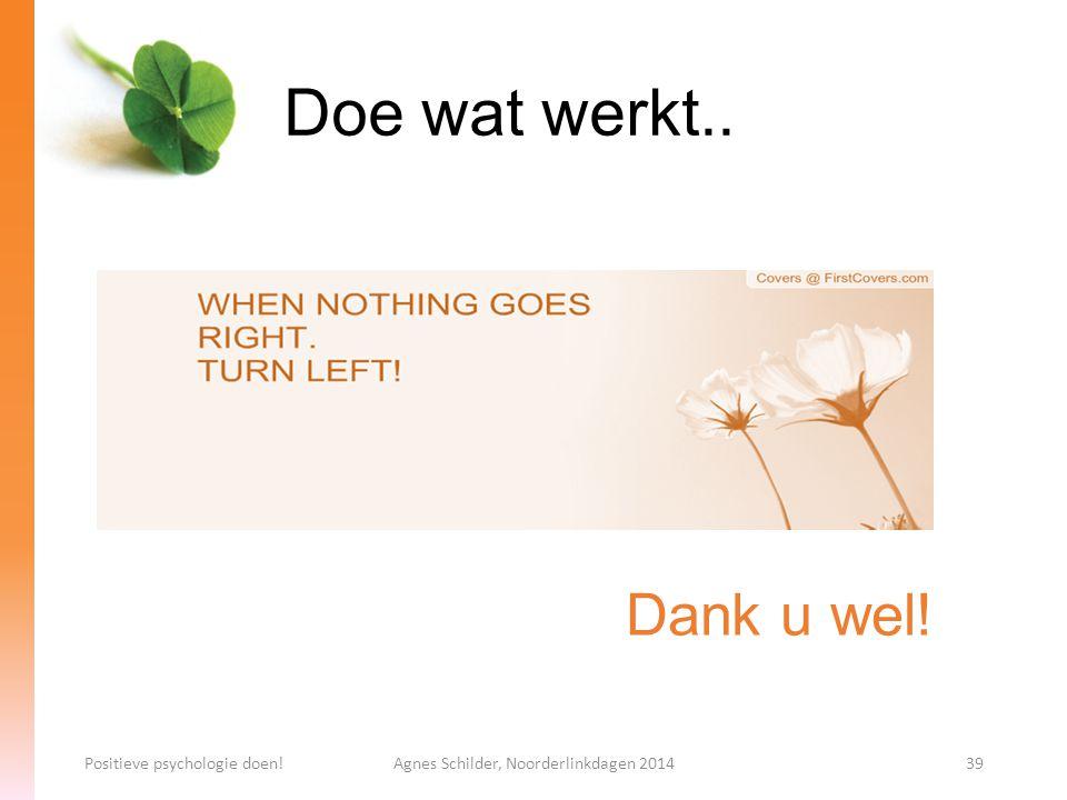Doe wat werkt.. Positieve psychologie doen!Agnes Schilder, Noorderlinkdagen 201439 Dank u wel!
