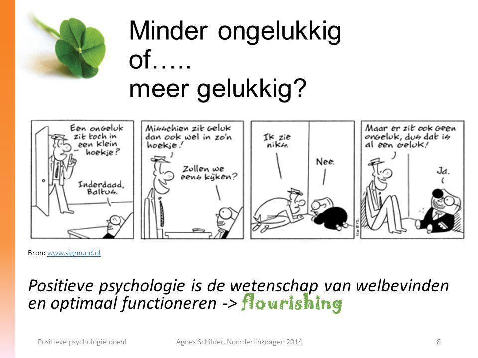 Minder ongelukkig of….. meer gelukkig? Bron: www.sigmund.nlwww.sigmund.nl Positieve psychologie is de wetenschap van welbevinden en optimaal functione