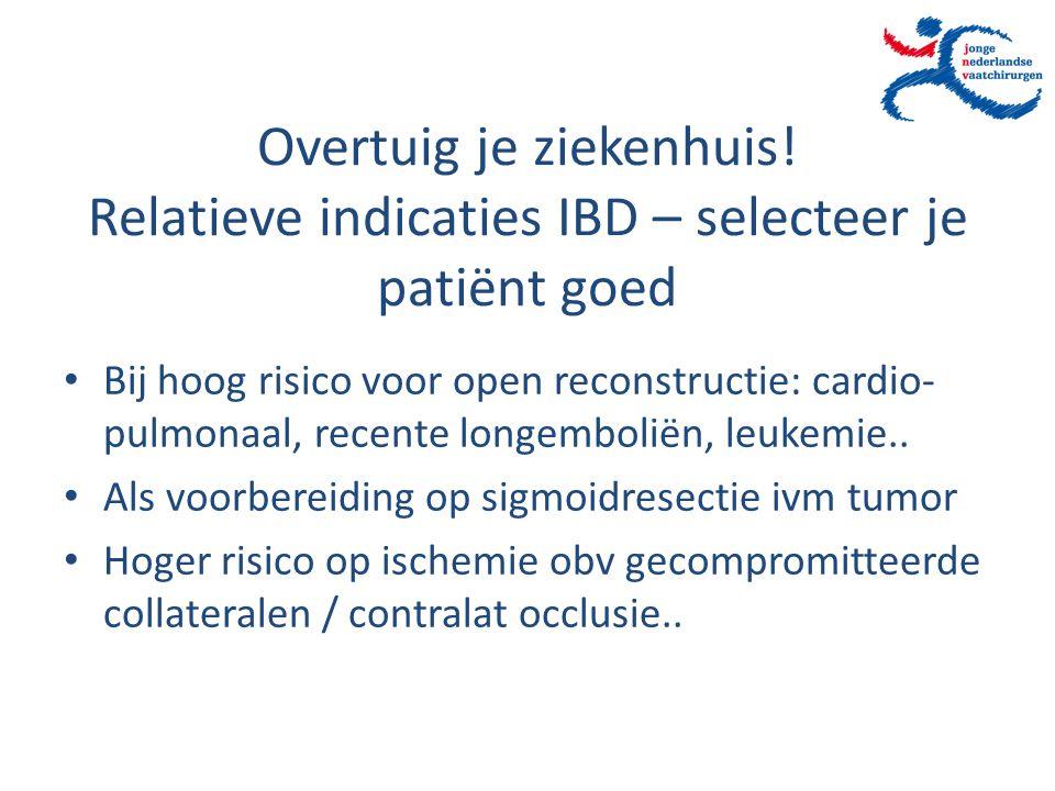 Overtuig je ziekenhuis! Relatieve indicaties IBD – selecteer je patiënt goed Bij hoog risico voor open reconstructie: cardio- pulmonaal, recente longe