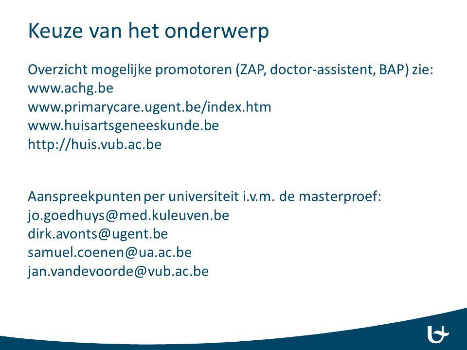 Keuze van het onderwerp Overzicht mogelijke promotoren (ZAP, doctor-assistent, BAP) zie: www.achg.be www.primarycare.ugent.be/index.htm www.huisartsge