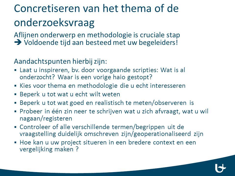 Concretiseren van het thema of de onderzoeksvraag Aflijnen onderwerp en methodologie is cruciale stap  Voldoende tijd aan besteed met uw begeleiders!