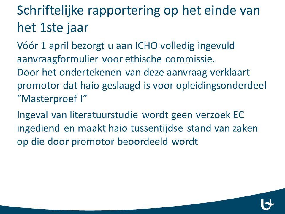Schriftelijke rapportering op het einde van het 1ste jaar Vóór 1 april bezorgt u aan ICHO volledig ingevuld aanvraagformulier voor ethische commissie.