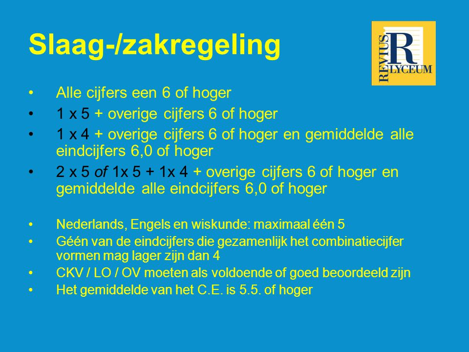 Slaag-/zakregeling Alle cijfers een 6 of hoger 1 x 5 + overige cijfers 6 of hoger 1 x 4 + overige cijfers 6 of hoger en gemiddelde alle eindcijfers 6,0 of hoger 2 x 5 of 1x 5 + 1x 4 + overige cijfers 6 of hoger en gemiddelde alle eindcijfers 6,0 of hoger Nederlands, Engels en wiskunde: maximaal één 5 Géén van de eindcijfers die gezamenlijk het combinatiecijfer vormen mag lager zijn dan 4 CKV / LO / OV moeten als voldoende of goed beoordeeld zijn Het gemiddelde van het C.E.