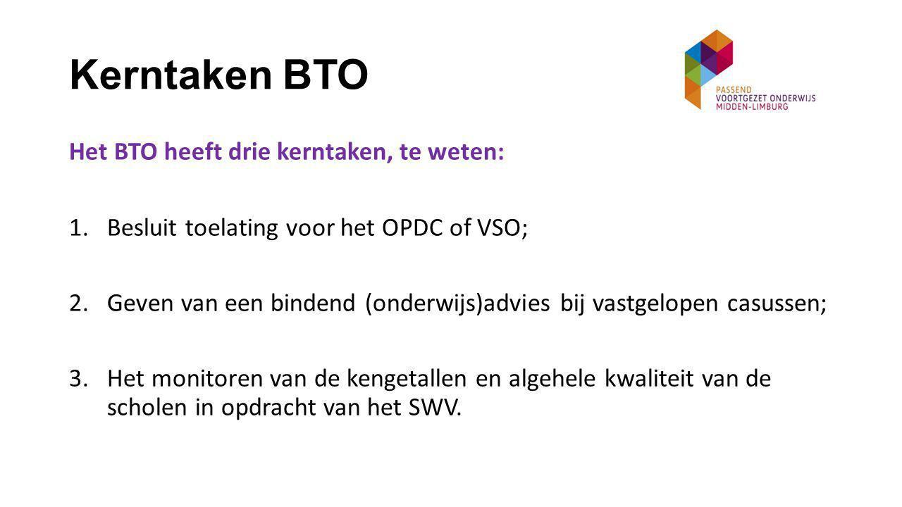 Kerntaken BTO Het BTO heeft drie kerntaken, te weten: 1.Besluit toelating voor het OPDC of VSO; 2.Geven van een bindend (onderwijs)advies bij vastgelopen casussen; 3.Het monitoren van de kengetallen en algehele kwaliteit van de scholen in opdracht van het SWV.