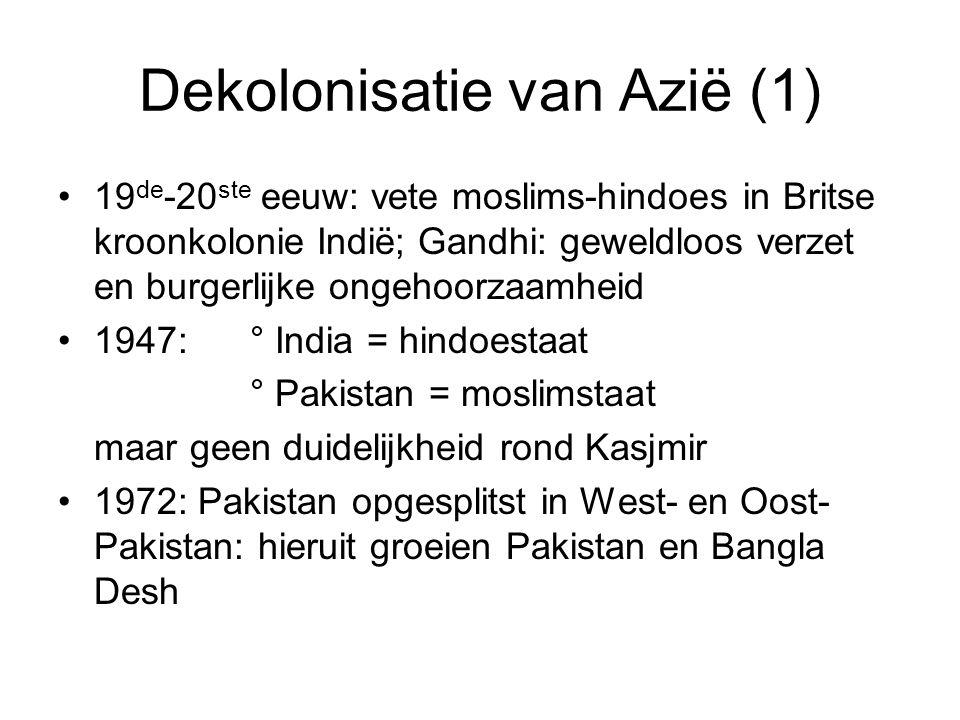 Dekolonisatie van Azië (1) 19 de -20 ste eeuw: vete moslims-hindoes in Britse kroonkolonie Indië; Gandhi: geweldloos verzet en burgerlijke ongehoorzaamheid 1947:° India = hindoestaat ° Pakistan = moslimstaat maar geen duidelijkheid rond Kasjmir 1972: Pakistan opgesplitst in West- en Oost- Pakistan: hieruit groeien Pakistan en Bangla Desh