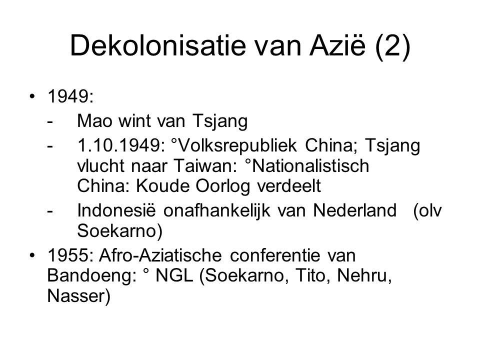 Dekolonisatie van Azië (2) 1949: -Mao wint van Tsjang -1.10.1949: °Volksrepubliek China; Tsjang vlucht naar Taiwan: °Nationalistisch China: Koude Oorlog verdeelt -Indonesië onafhankelijk van Nederland (olv Soekarno) 1955: Afro-Aziatische conferentie van Bandoeng: ° NGL (Soekarno, Tito, Nehru, Nasser)
