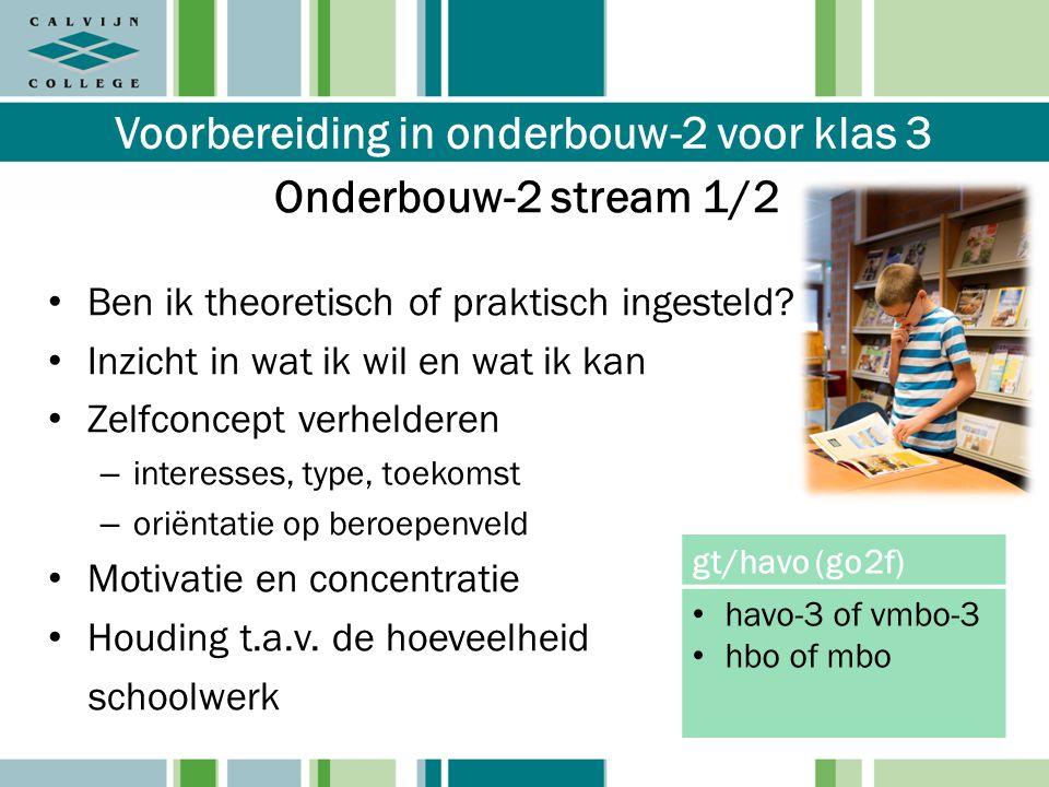 Voorbereiding in onderbouw-2 voor klas 3 Onderbouw-2 stream 1/2 Ben ik theoretisch of praktisch ingesteld? Inzicht in wat ik wil en wat ik kan Zelfcon