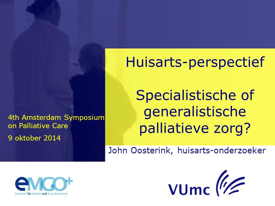 John Oosterink, huisarts-onderzoeker Huisarts-perspectief Specialistische of generalistische palliatieve zorg? 4th Amsterdam Symposium on Palliative C
