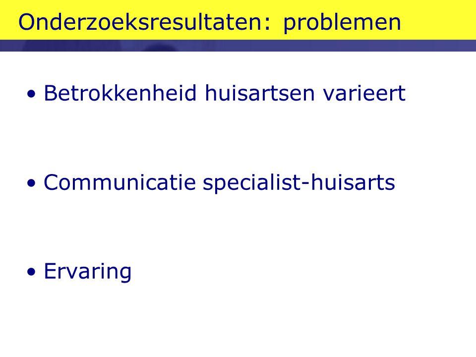 Onderzoeksresultaten: problemen Betrokkenheid huisartsen varieert Communicatie specialist-huisarts Ervaring