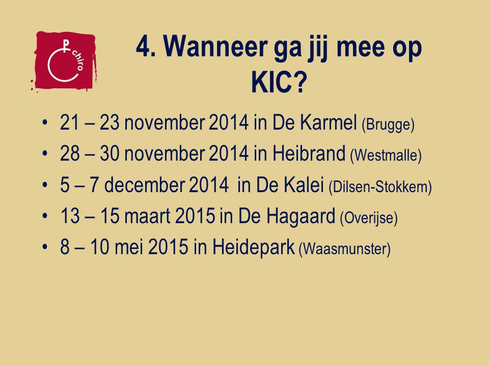 4. Wanneer ga jij mee op KIC? 21 – 23 november 2014 in De Karmel (Brugge) 28 – 30 november 2014 in Heibrand (Westmalle) 5 – 7 december 2014in De Kalei