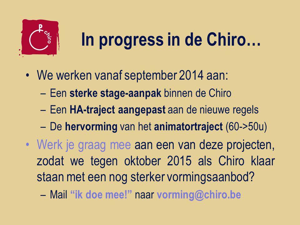 In progress in de Chiro… We werken vanaf september 2014 aan: –Een sterke stage-aanpak binnen de Chiro –Een HA-traject aangepast aan de nieuwe regels –De hervorming van het animatortraject (60->50u) Werk je graag mee aan een van deze projecten, zodat we tegen oktober 2015 als Chiro klaar staan met een nog sterker vormingsaanbod.