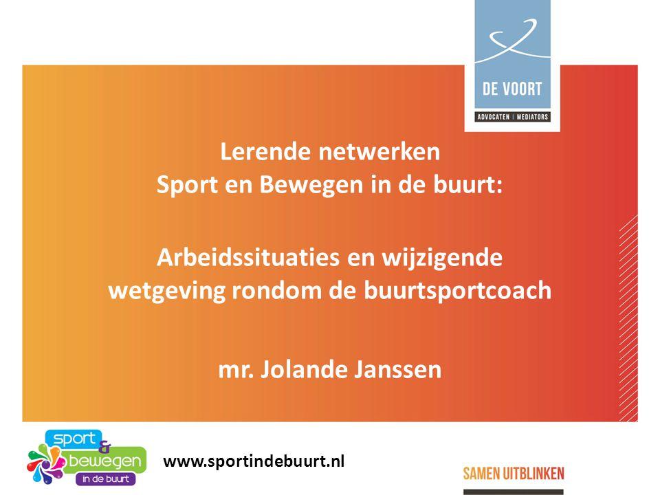Lerende netwerken Sport en Bewegen in de buurt: Arbeidssituaties en wijzigende wetgeving rondom de buurtsportcoach mr. Jolande Janssen www.sportindebu