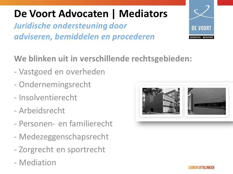 De Voort Advocaten | Mediators Juridische ondersteuning door adviseren, bemiddelen en procederen We blinken uit in verschillende rechtsgebieden: - Vastgoed en overheden - Ondernemingsrecht - Insolventierecht - Arbeidsrecht - Personen- en familierecht - Medezeggenschapsrecht - Zorgrecht en sportrecht - Mediation