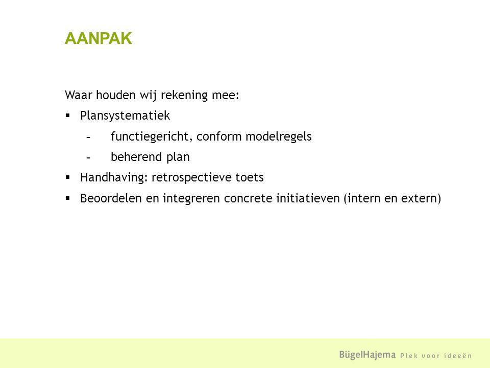 Waar houden wij rekening mee:  Plansystematiek - functiegericht, conform modelregels - beherend plan  Handhaving: retrospectieve toets  Beoordelen en integreren concrete initiatieven (intern en extern) AANPAK
