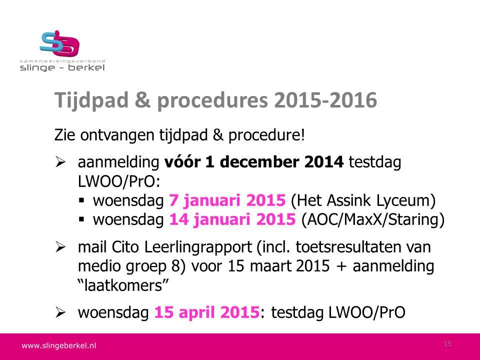Tijdpad & procedures 2015-2016 Zie ontvangen tijdpad & procedure!  aanmelding vóór 1 december 2014 testdag LWOO/PrO:  woensdag 7 januari 2015 (Het A
