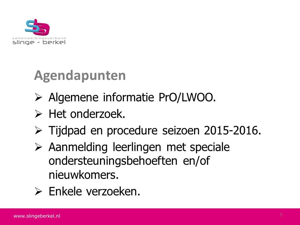 Agendapunten  Algemene informatie PrO/LWOO.  Het onderzoek.  Tijdpad en procedure seizoen 2015-2016.  Aanmelding leerlingen met speciale ondersteu