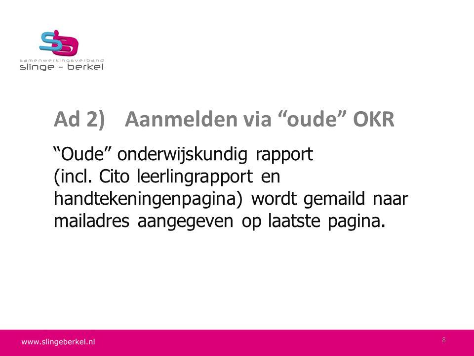 """Ad 2)Aanmelden via """"oude"""" OKR """"Oude"""" onderwijskundig rapport (incl. Cito leerlingrapport en handtekeningenpagina) wordt gemaild naar mailadres aangege"""