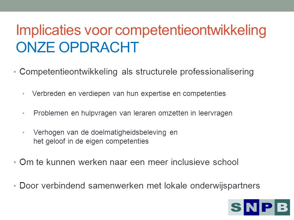 Implicaties voor competentieontwikkeling ONZE OPDRACHT Competentieontwikkeling als structurele professionalisering Verbreden en verdiepen van hun expe