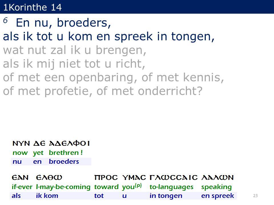 1Korinthe 14 6 En nu, broeders, als ik tot u kom en spreek in tongen, wat nut zal ik u brengen, als ik mij niet tot u richt, of met een openbaring, of met kennis, of met profetie, of met onderricht.