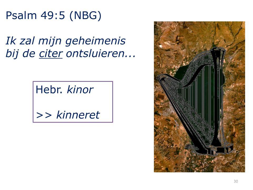 30 Psalm 49:5 (NBG) Ik zal mijn geheimenis bij de citer ontsluieren... Hebr. kinor >> kinneret