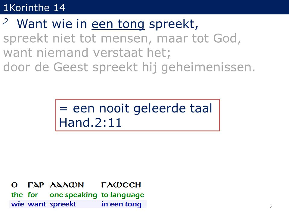 1Korinthe 14 2 Want wie in een tong spreekt, spreekt niet tot mensen, maar tot God, want niemand verstaat het; door de Geest spreekt hij geheimenissen.