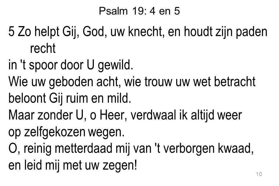 Psalm 19: 4 en 5 5 Zo helpt Gij, God, uw knecht, en houdt zijn paden recht in t spoor door U gewild.