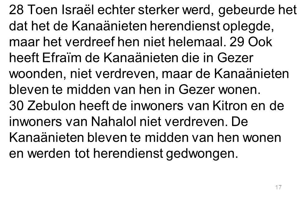 28 Toen Israël echter sterker werd, gebeurde het dat het de Kanaänieten herendienst oplegde, maar het verdreef hen niet helemaal.
