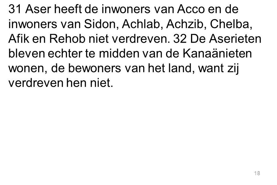 31 Aser heeft de inwoners van Acco en de inwoners van Sidon, Achlab, Achzib, Chelba, Afik en Rehob niet verdreven.