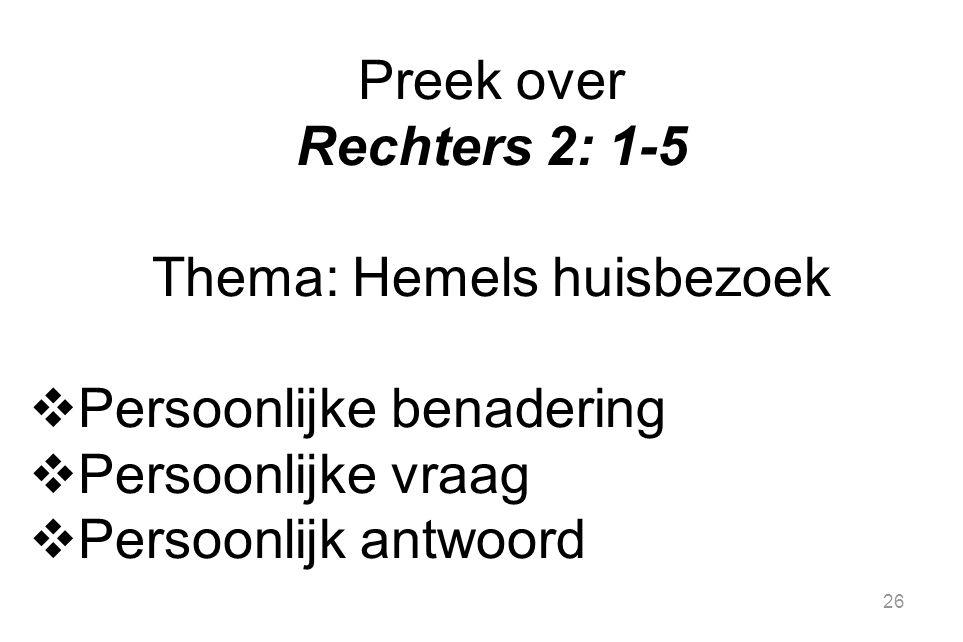 26 Preek over Rechters 2: 1-5 Thema: Hemels huisbezoek  Persoonlijke benadering  Persoonlijke vraag  Persoonlijk antwoord