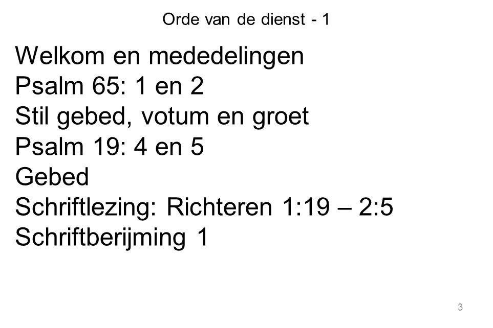 3 Orde van de dienst - 1 Welkom en mededelingen Psalm 65: 1 en 2 Stil gebed, votum en groet Psalm 19: 4 en 5 Gebed Schriftlezing: Richteren 1:19 – 2:5 Schriftberijming 1