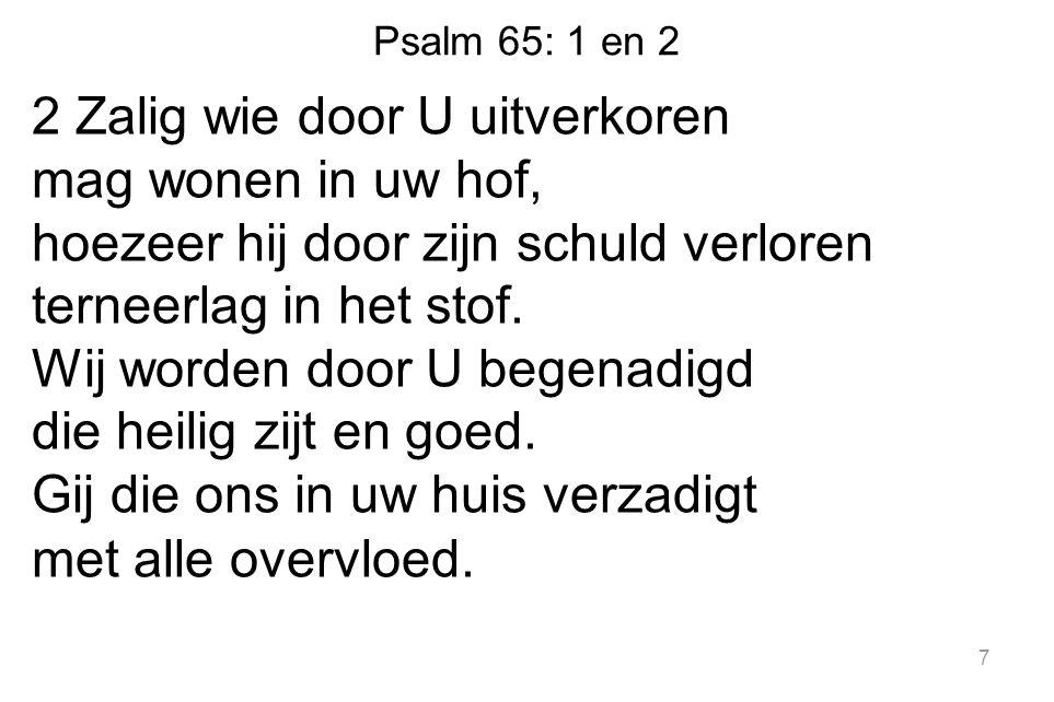 Psalm 65: 1 en 2 2 Zalig wie door U uitverkoren mag wonen in uw hof, hoezeer hij door zijn schuld verloren terneerlag in het stof.