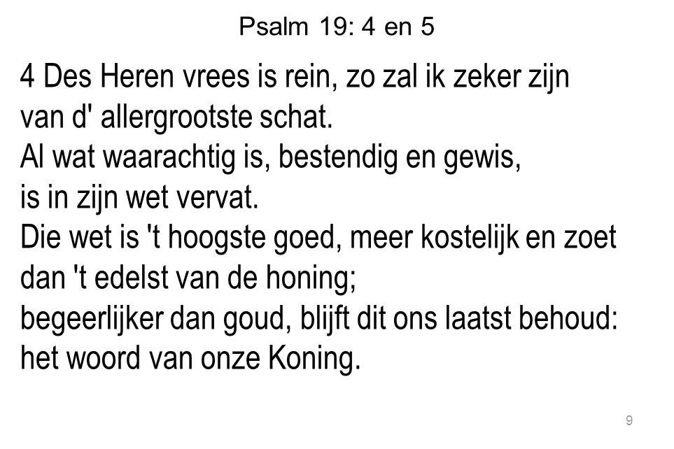 Psalm 19: 4 en 5 4 Des Heren vrees is rein, zo zal ik zeker zijn van d allergrootste schat.