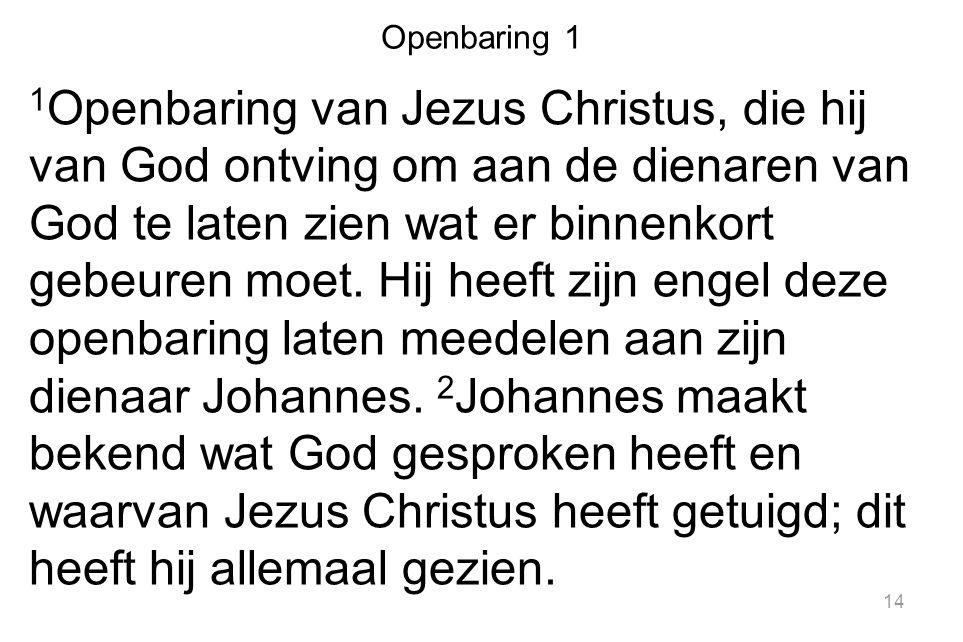 14 Openbaring 1 1 Openbaring van Jezus Christus, die hij van God ontving om aan de dienaren van God te laten zien wat er binnenkort gebeuren moet. Hij
