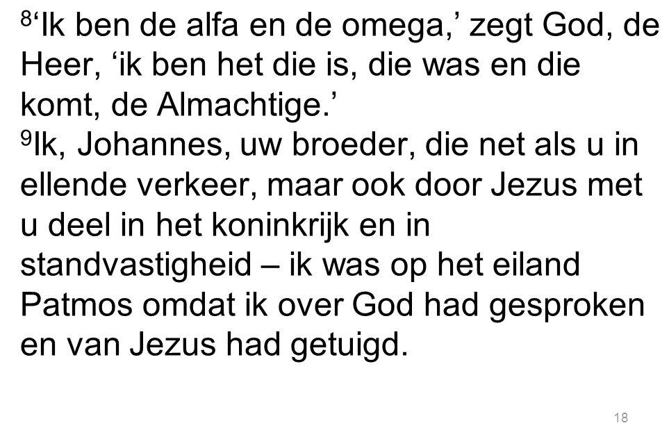 8 'Ik ben de alfa en de omega,' zegt God, de Heer, 'ik ben het die is, die was en die komt, de Almachtige.' 9 Ik, Johannes, uw broeder, die net als u