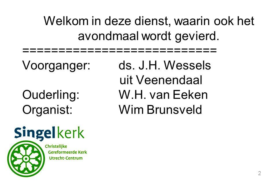 2 Welkom in deze dienst, waarin ook het avondmaal wordt gevierd. =========================== Voorganger:ds. J.H. Wessels uit Veenendaal Ouderling:W.H.