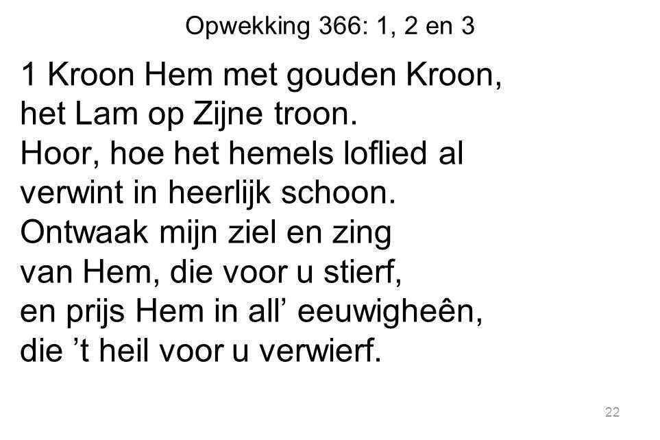 Opwekking 366: 1, 2 en 3 1 Kroon Hem met gouden Kroon, het Lam op Zijne troon. Hoor, hoe het hemels loflied al verwint in heerlijk schoon. Ontwaak mij