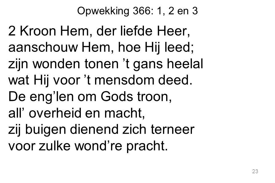 Opwekking 366: 1, 2 en 3 2 Kroon Hem, der liefde Heer, aanschouw Hem, hoe Hij leed; zijn wonden tonen 't gans heelal wat Hij voor 't mensdom deed. De