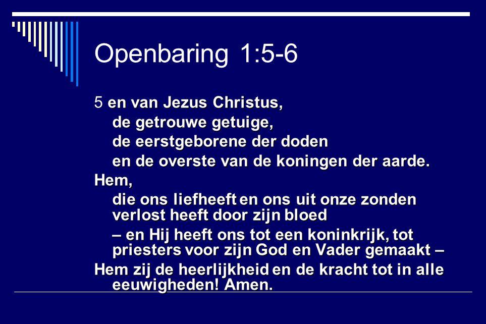 en van Jezus Christus, 5 en van Jezus Christus, de getrouwe getuige, de eerstgeborene der doden en de overste van de koningen der aarde. Hem, die ons