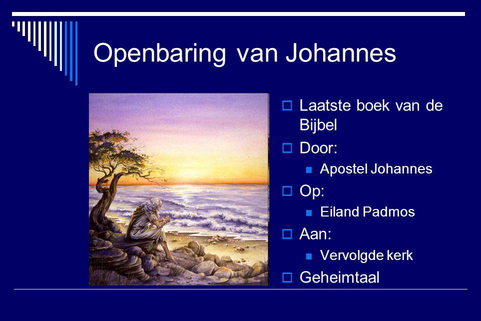 Openbaring van Johannes  Laatste boek van de Bijbel  Door: Apostel Johannes  Op: Eiland Padmos  Aan: Vervolgde kerk  Geheimtaal