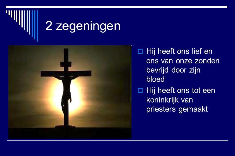 2 zegeningen  Hij heeft ons lief en ons van onze zonden bevrijd door zijn bloed  Hij heeft ons tot een koninkrijk van priesters gemaakt