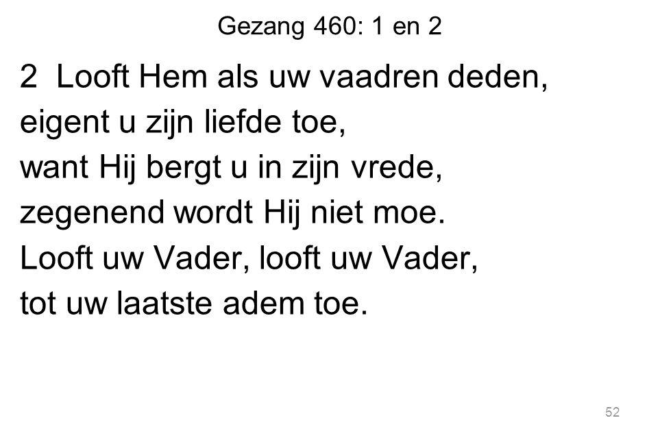 Gezang 460: 1 en 2 2 Looft Hem als uw vaadren deden, eigent u zijn liefde toe, want Hij bergt u in zijn vrede, zegenend wordt Hij niet moe. Looft uw V